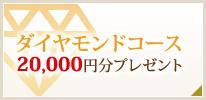 ダイヤモンドコース 20,000円分プレゼント