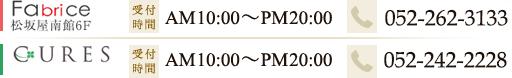 [Fabrice]松坂屋南館6F 受付時間:AM10:00~PM20:00 TEL:052-262-3133 [CURES]ラシック栄B1F 受付時間:AM11:00~PM21:00 TEL:052-259-6258